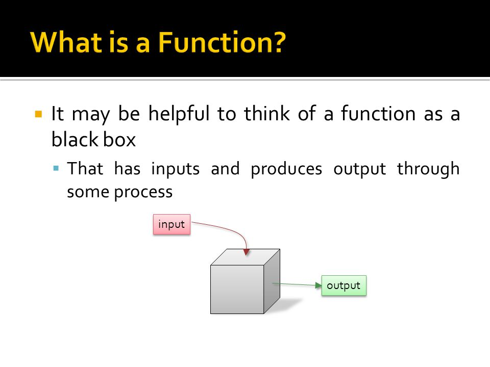 What is a Function It may be helpful to think of a function as a black box. That has inputs and produces output through some process.