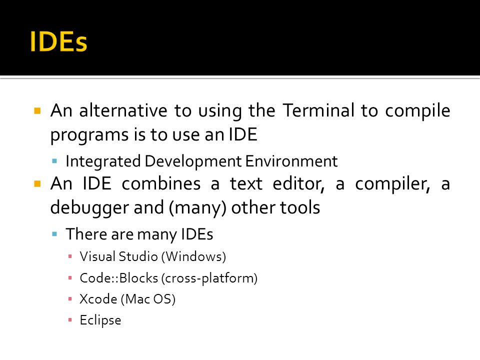 IDEs An alternative to using the Terminal to compile programs is to use an IDE. Integrated Development Environment.