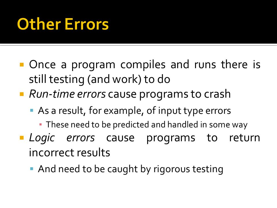 Other Errors Once a program compiles and runs there is still testing (and work) to do. Run-time errors cause programs to crash.