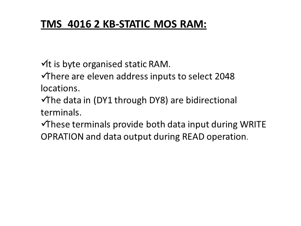 TMS 4016 2 KB-STATIC MOS RAM: It is byte organised static RAM.