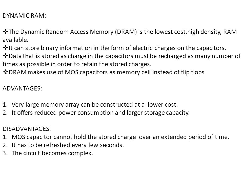 DYNAMIC RAM: The Dynamic Random Access Memory (DRAM) is the lowest cost,high density, RAM available.