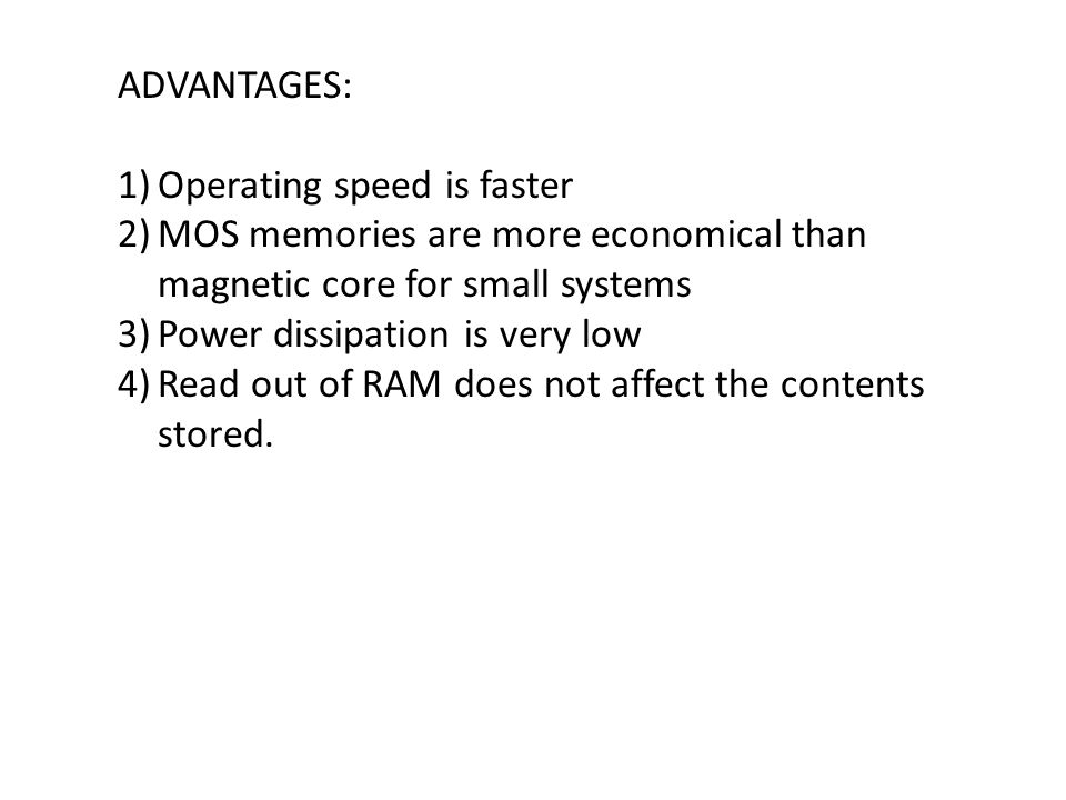 ADVANTAGES: Operating speed is faster. MOS memories are more economical than magnetic core for small systems.