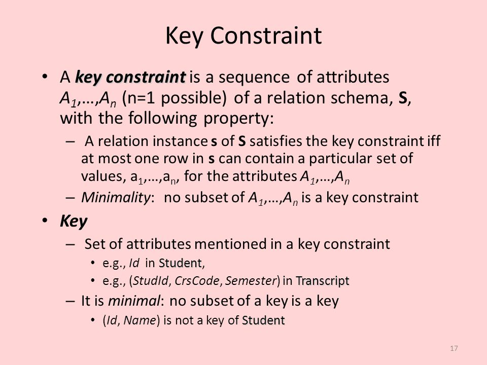 Key Constraint A key constraint is a sequence of attributes A1,…,An (n=1 possible) of a relation schema, S, with the following property: