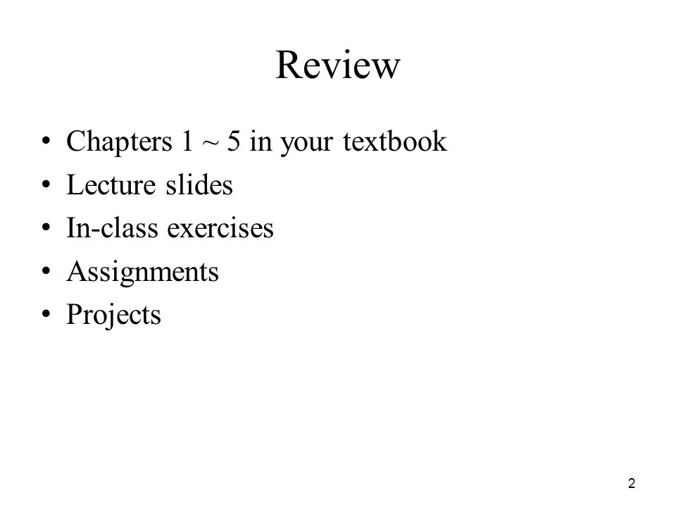Review Chapters 1 ~ 5 in your textbook Lecture slides