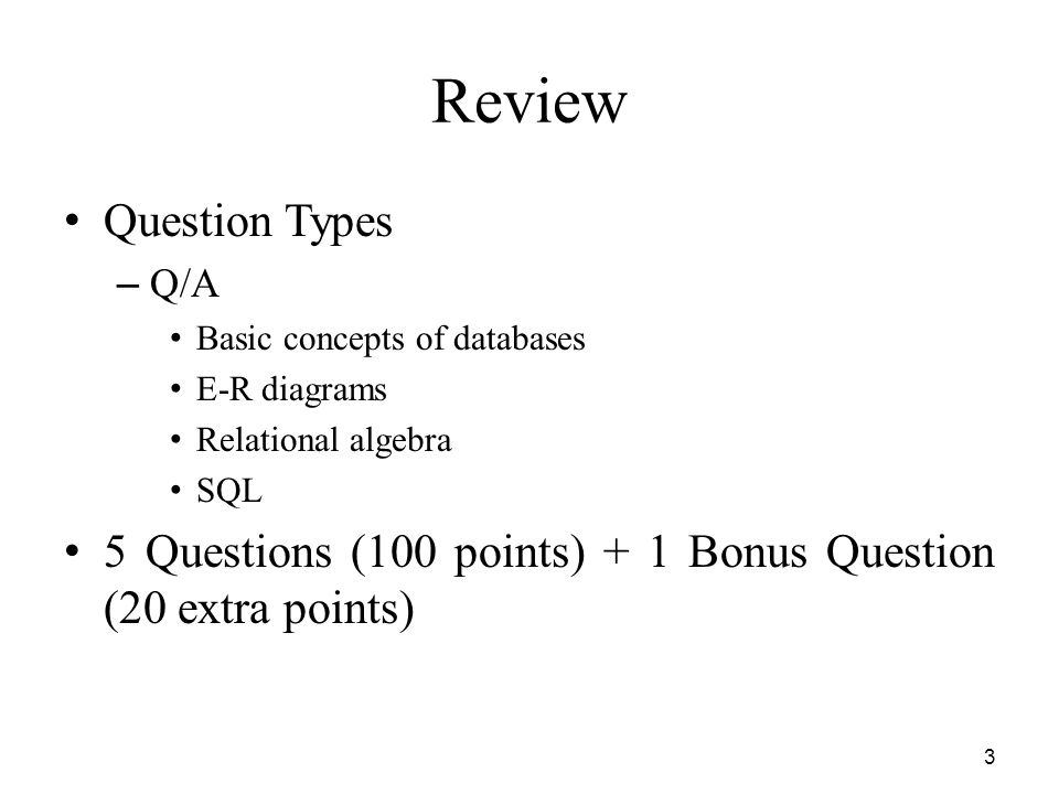 Review Question Types. Q/A. Basic concepts of databases. E-R diagrams. Relational algebra. SQL.