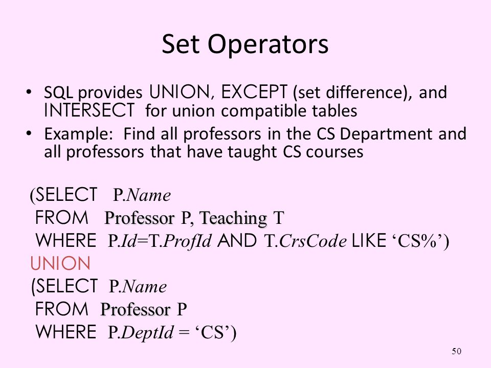 Set Operators SQL provides UNION, EXCEPT (set difference), and INTERSECT for union compatible tables.