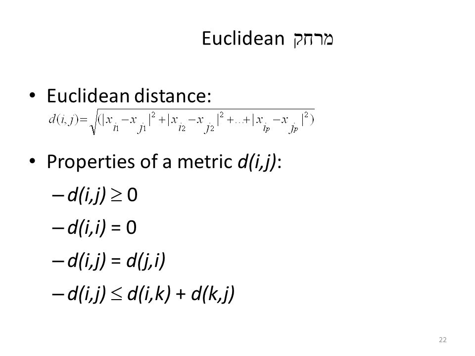 מרחק Euclidean Euclidean distance: Properties of a metric d(i,j): d(i,j)  0. d(i,i) = 0. d(i,j) = d(j,i)