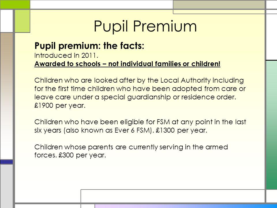 Pupil Premium Pupil premium: the facts: Introduced in 2011.