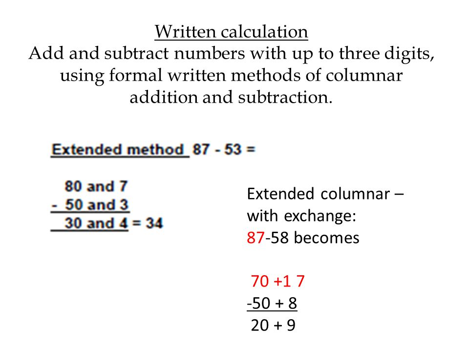 Written calculation Add and subtract numbers with up to three digits, using formal written methods of columnar addition and subtraction.