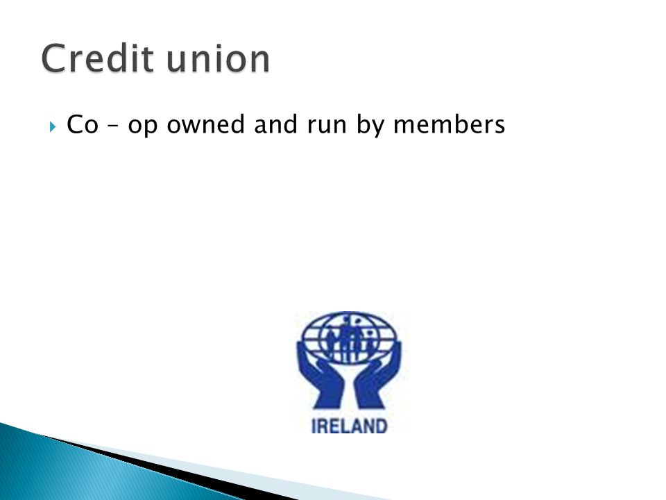 Credit union Co – op owned and run by members