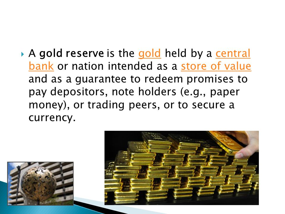 A gold reserve is the gold held by a central bank or nation intended as a store of value and as a guarantee to redeem promises to pay depositors, note holders (e.g., paper money), or trading peers, or to secure a currency.