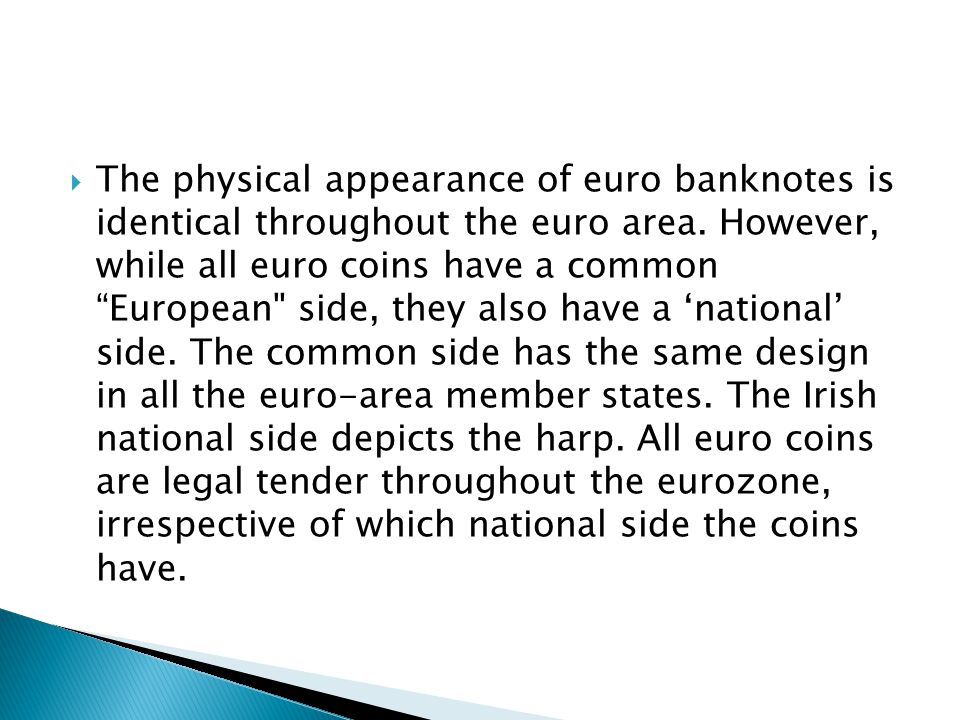 The physical appearance of euro banknotes is identical throughout the euro area. However, while all euro coins have a common European side, they also have a 'national' side. The common side has the same design in all the euro-area member states. The Irish national side depicts the harp. All euro coins are legal tender throughout the eurozone, irrespective of which national side the coins have.