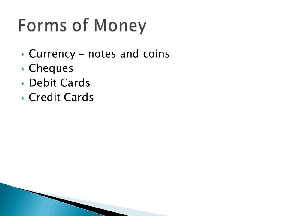 Forms of Money Currency – notes and coins Cheques Debit Cards