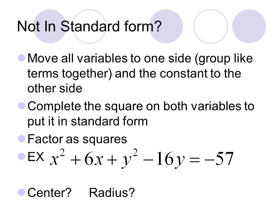 Not In Standard form Move all variables to one side (group like terms together) and the constant to the other side.