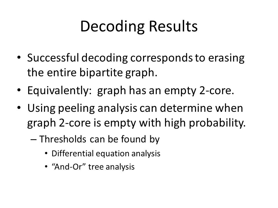 Decoding Results Successful decoding corresponds to erasing the entire bipartite graph. Equivalently: graph has an empty 2-core.