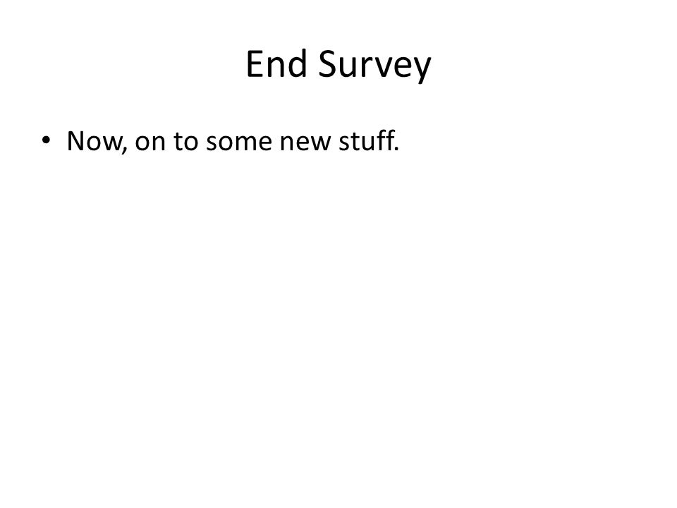End Survey Now, on to some new stuff.
