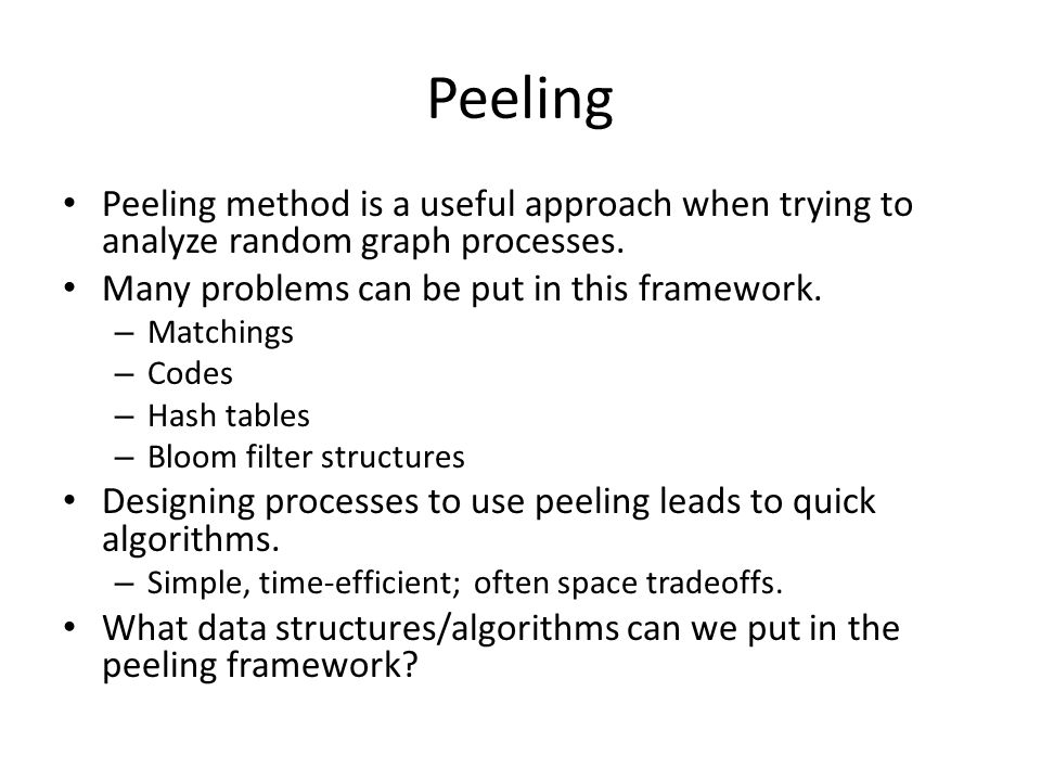 Peeling Peeling method is a useful approach when trying to analyze random graph processes. Many problems can be put in this framework.