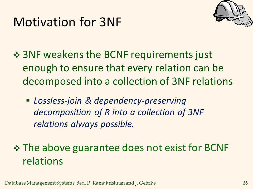 Motivation for 3NF 3NF weakens the BCNF requirements just enough to ensure that every relation can be decomposed into a collection of 3NF relations.