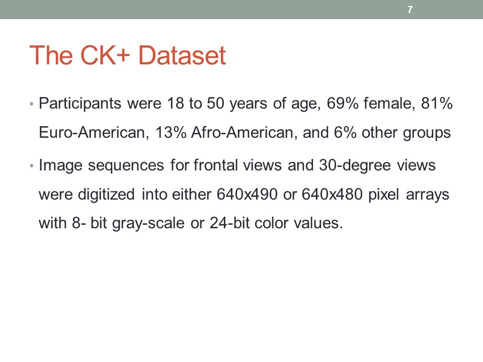 The CK+ Dataset Participants were 18 to 50 years of age, 69% female, 81% Euro-American, 13% Afro-American, and 6% other groups.