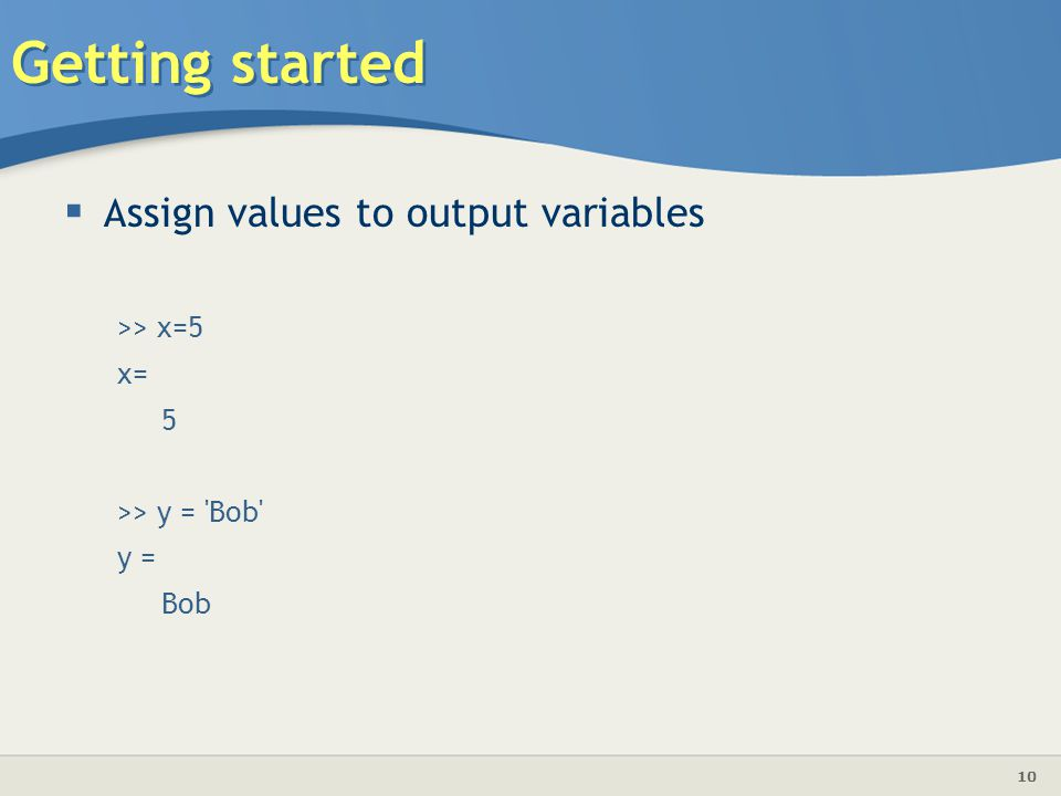 Getting started Assign values to output variables >> x=5 x= 5