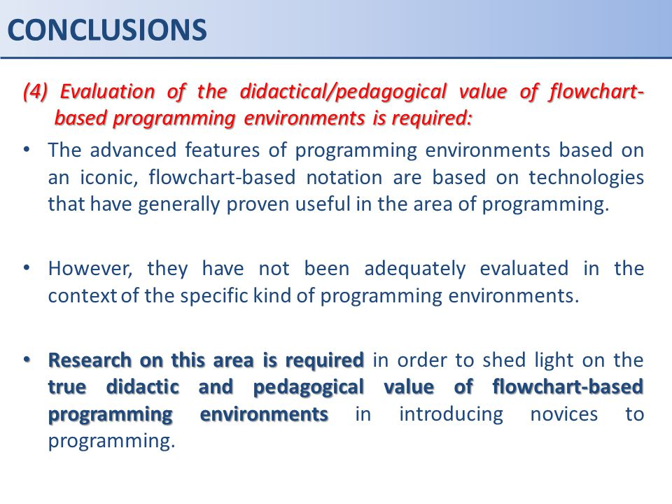 CONCLUSIONS (4) Evaluation of the didactical/pedagogical value of flowchart-based programming environments is required: