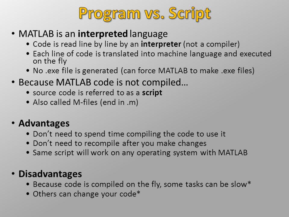 Program vs. Script MATLAB is an interpreted language