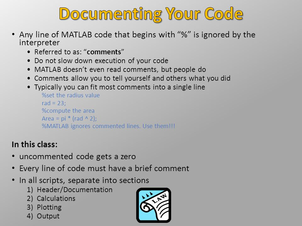 Documenting Your Code Any line of MATLAB code that begins with % is ignored by the interpreter. Referred to as: comments