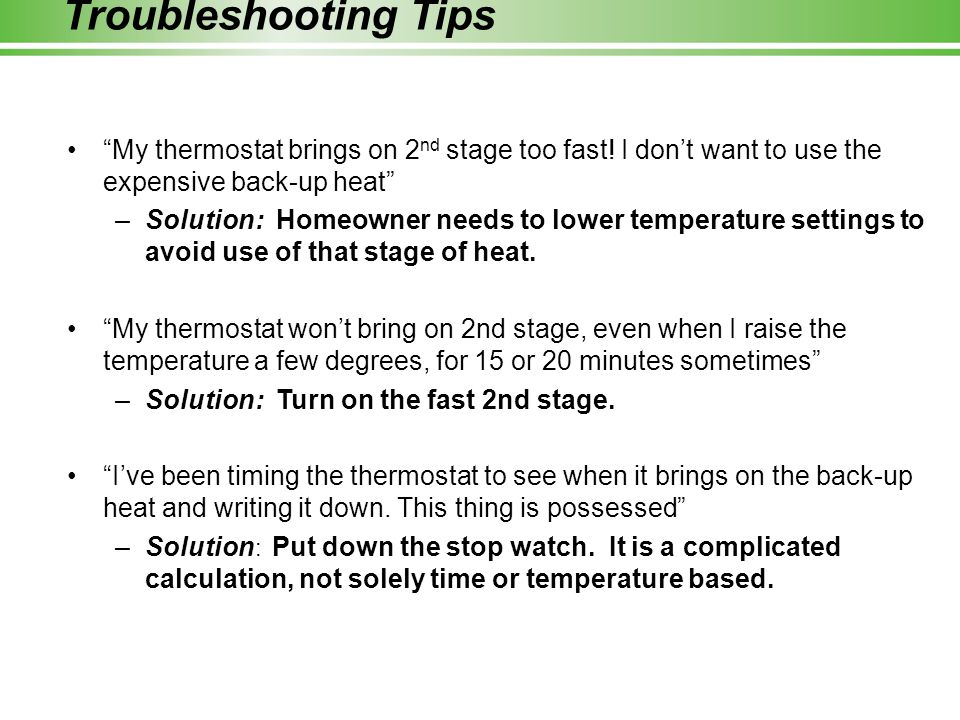 Troubleshooting Tips My thermostat brings on 2nd stage too fast! I don't want to use the expensive back-up heat