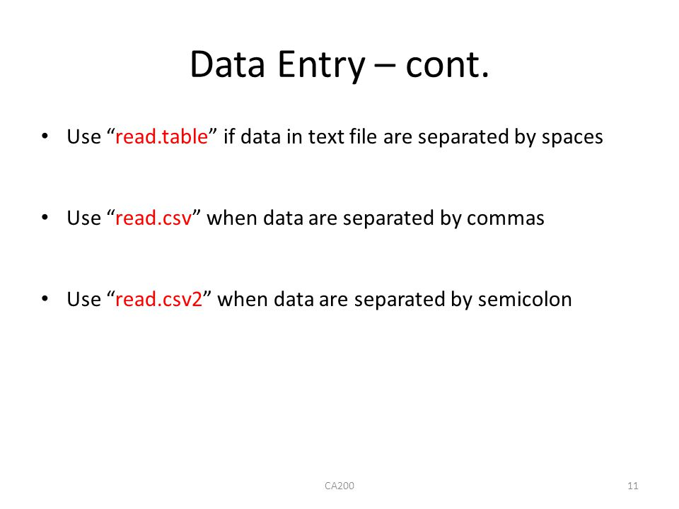 Data Entry – cont. Use read.table if data in text file are separated by spaces. Use read.csv when data are separated by commas.