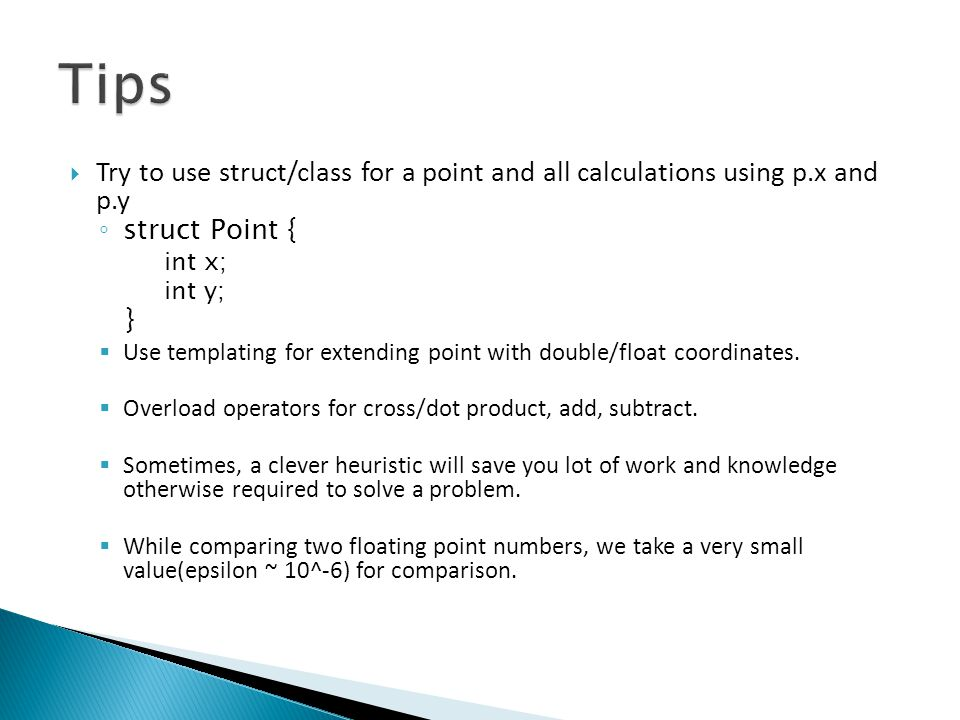 Tips Try to use struct/class for a point and all calculations using p.x and p.y. struct Point { int x;
