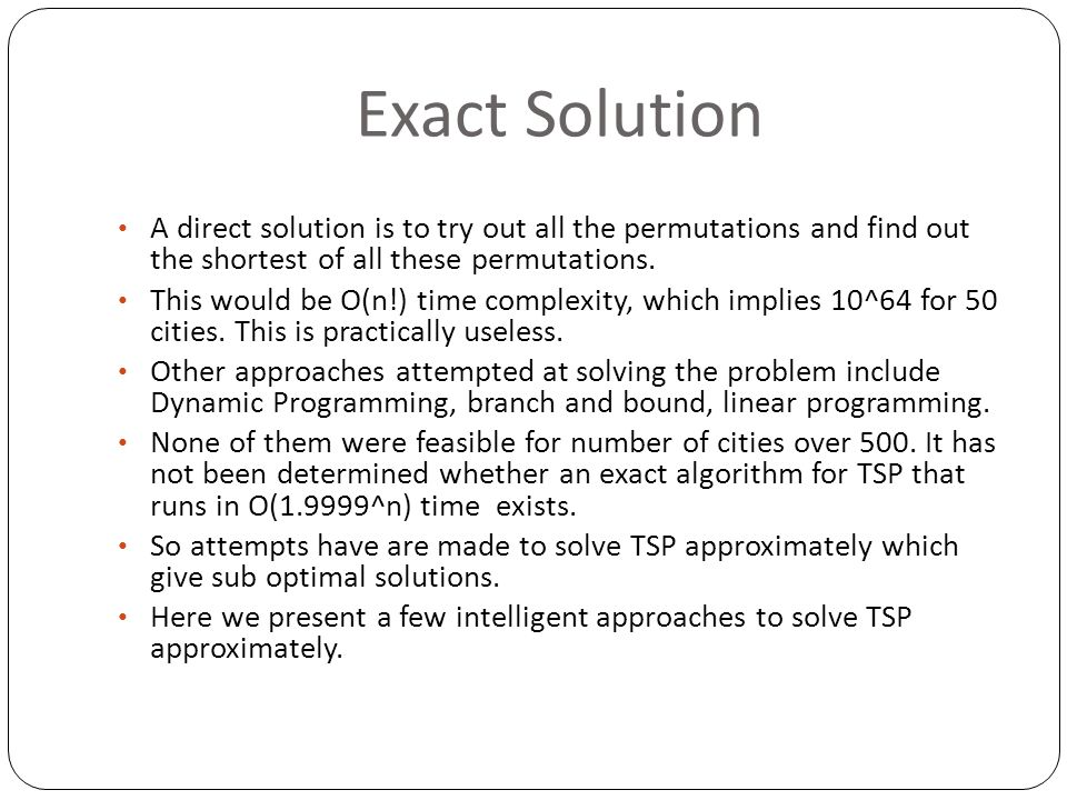 Exact Solution A direct solution is to try out all the permutations and find out the shortest of all these permutations.