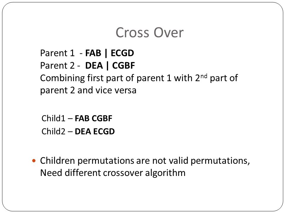 Cross Over Parent 1 - FAB | ECGD Parent 2 - DEA | CGBF Combining first part of parent 1 with 2nd part of parent 2 and vice versa.