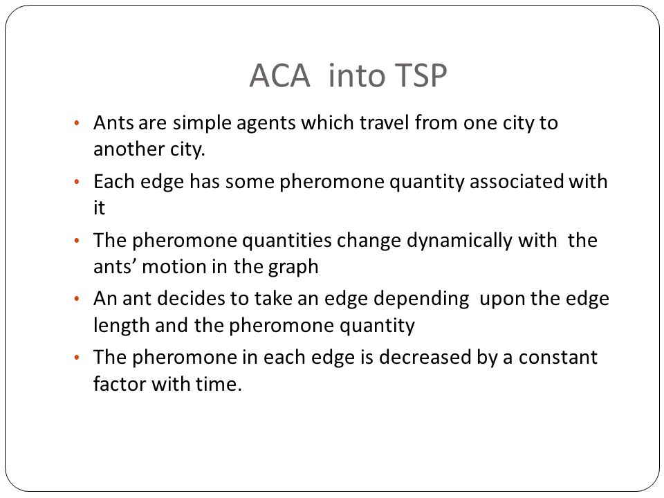 ACA into TSP Ants are simple agents which travel from one city to another city. Each edge has some pheromone quantity associated with it.