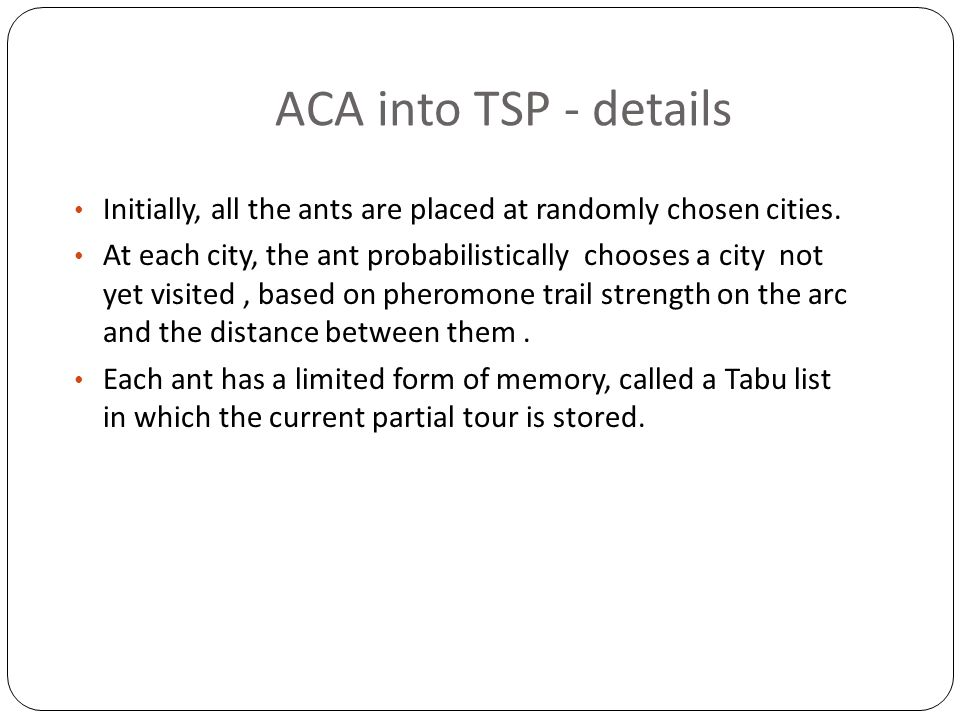 ACA into TSP - details Initially, all the ants are placed at randomly chosen cities.