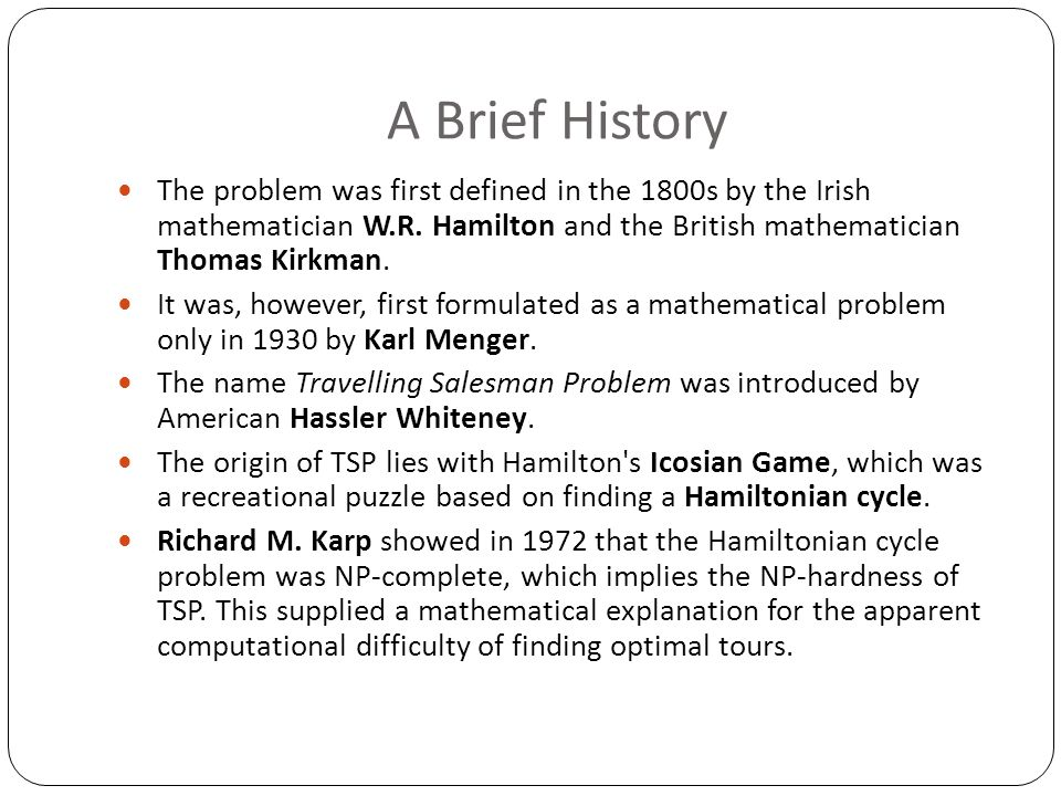 A Brief History The problem was first defined in the 1800s by the Irish mathematician W.R. Hamilton and the British mathematician Thomas Kirkman.