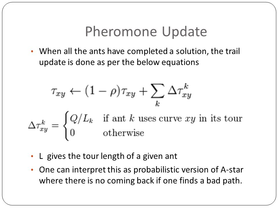 Pheromone Update When all the ants have completed a solution, the trail update is done as per the below equations.