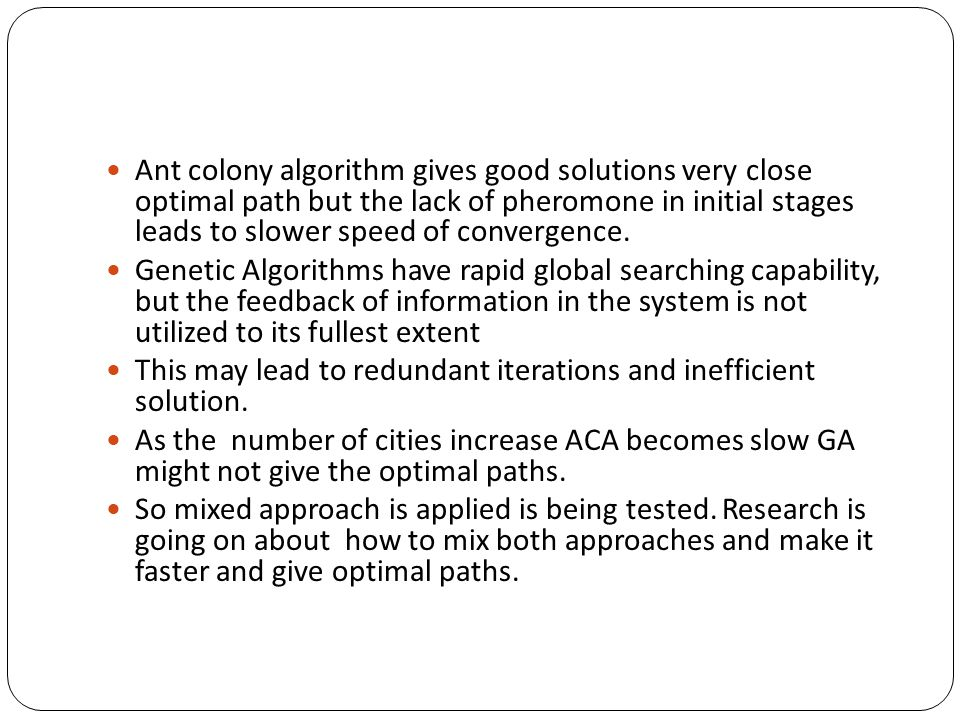Ant colony algorithm gives good solutions very close optimal path but the lack of pheromone in initial stages leads to slower speed of convergence.