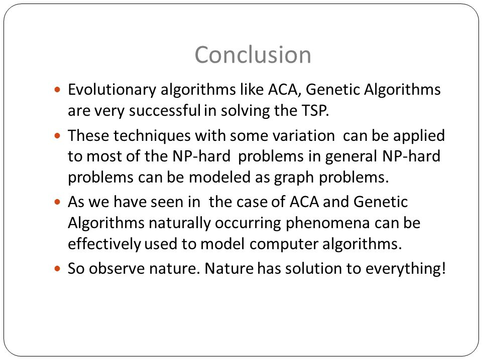 Conclusion Evolutionary algorithms like ACA, Genetic Algorithms are very successful in solving the TSP.