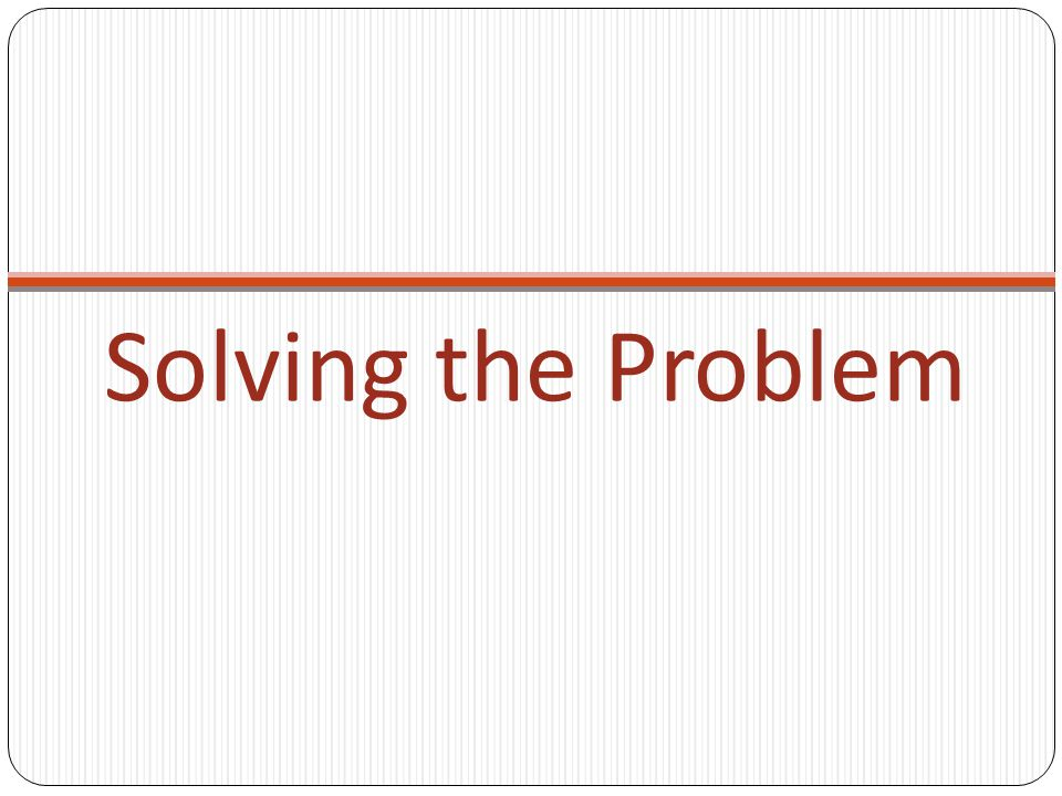 Solving the Problem