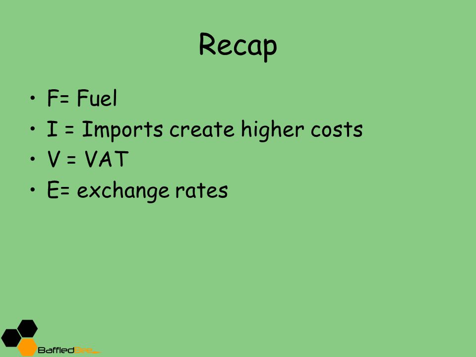 Recap F= Fuel I = Imports create higher costs V = VAT