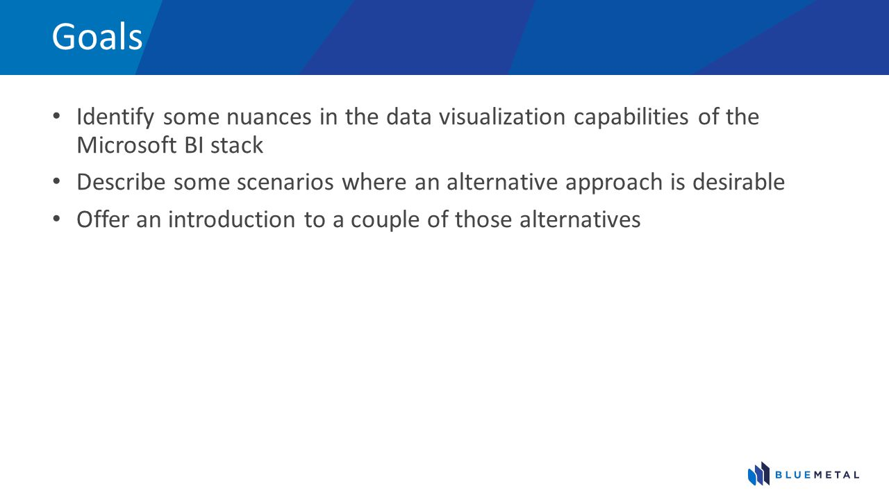 Goals Identify some nuances in the data visualization capabilities of the Microsoft BI stack.