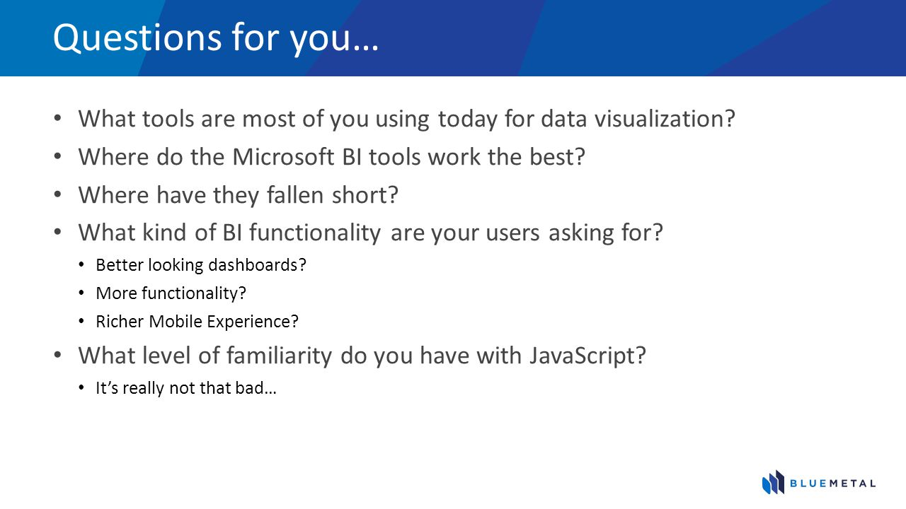 Questions for you… What tools are most of you using today for data visualization Where do the Microsoft BI tools work the best