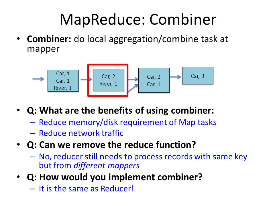 MapReduce: Combiner Combiner: do local aggregation/combine task at mapper. Q: What are the benefits of using combiner: