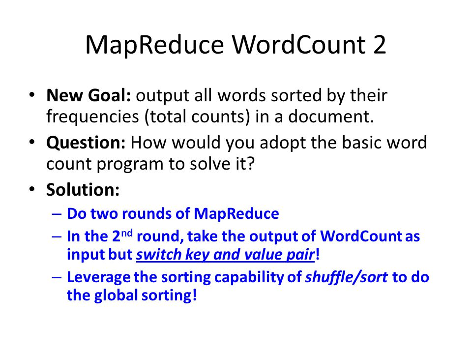 MapReduce WordCount 2 New Goal: output all words sorted by their frequencies (total counts) in a document.