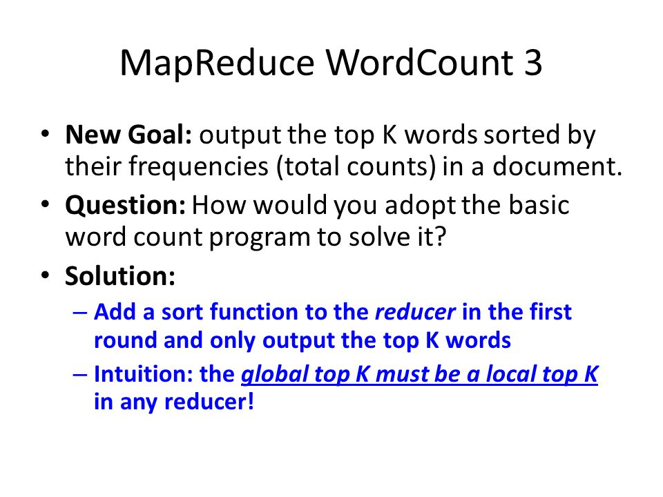 MapReduce WordCount 3 New Goal: output the top K words sorted by their frequencies (total counts) in a document.