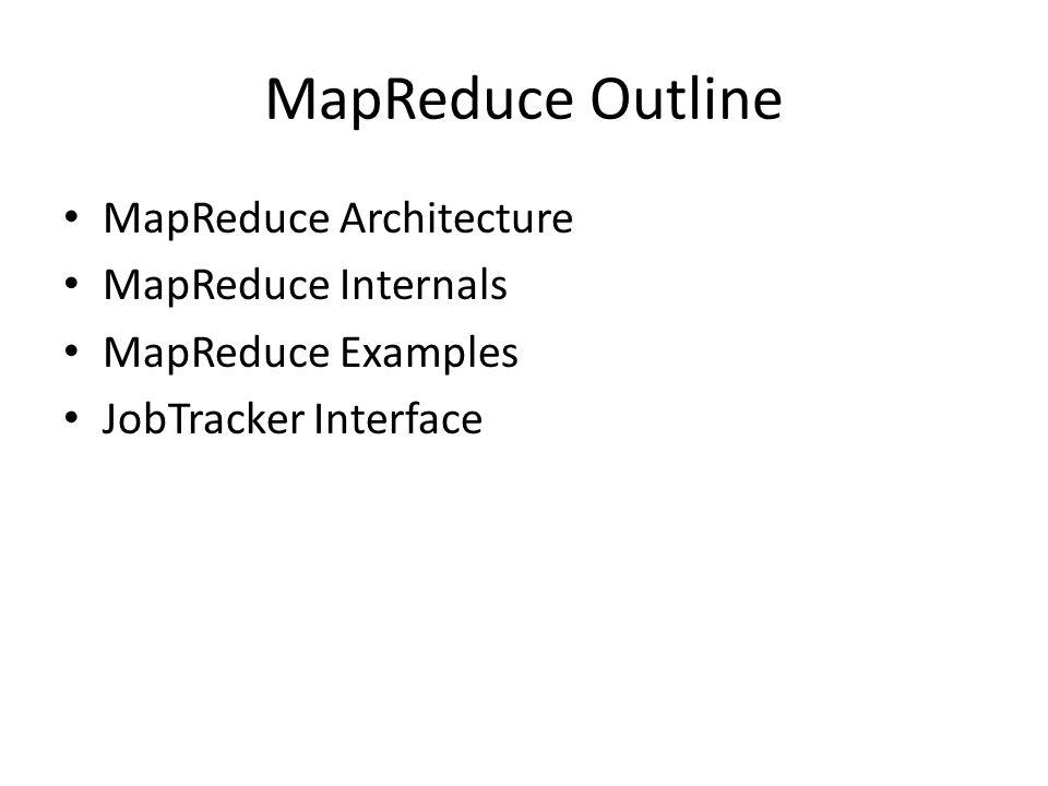 MapReduce Outline MapReduce Architecture MapReduce Internals