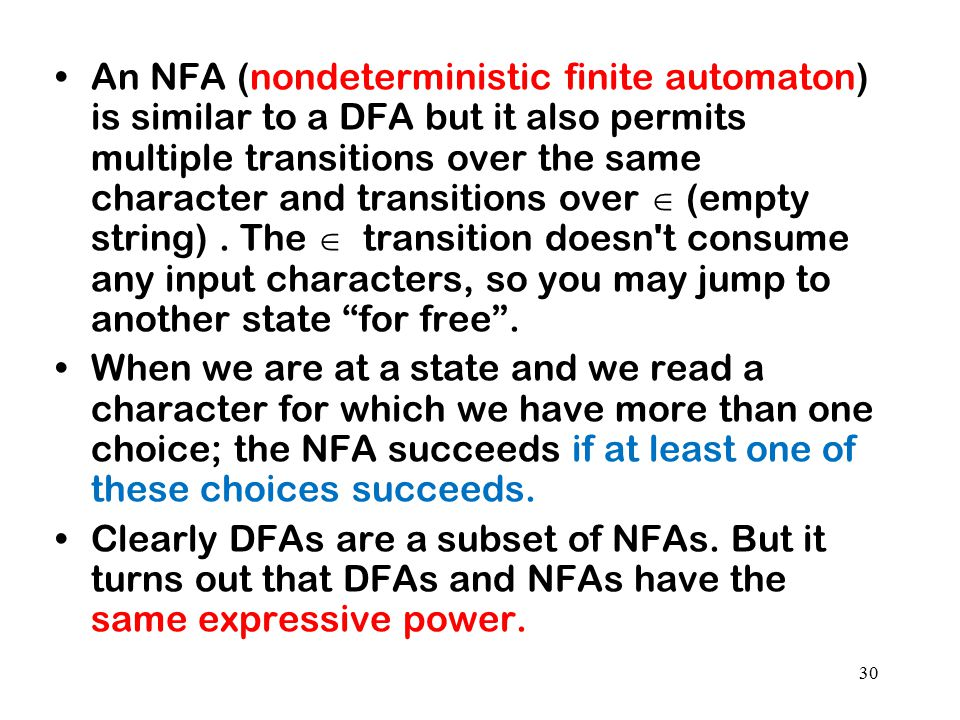 An NFA (nondeterministic finite automaton) is similar to a DFA but it also permits multiple transitions over the same character and transitions over  (empty string) . The  transition doesn t consume any input characters, so you may jump to another state for free .