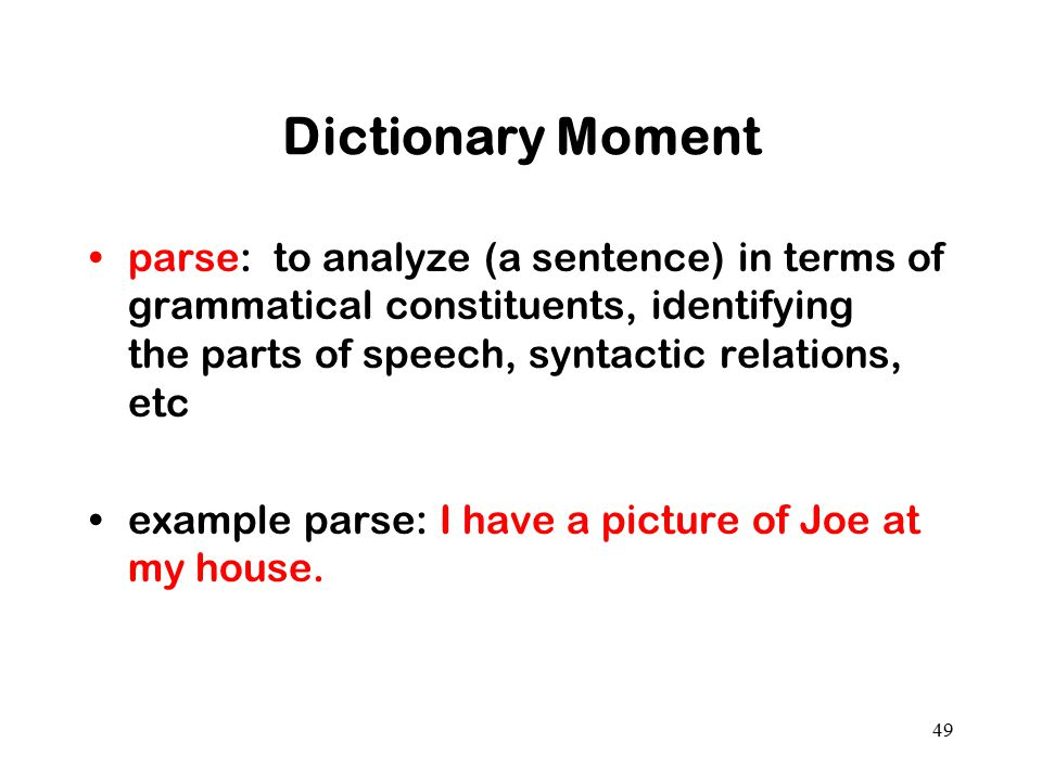 Dictionary Moment parse: to analyze (a sentence) in terms of grammatical constituents, identifying the parts of speech, syntactic relations, etc.