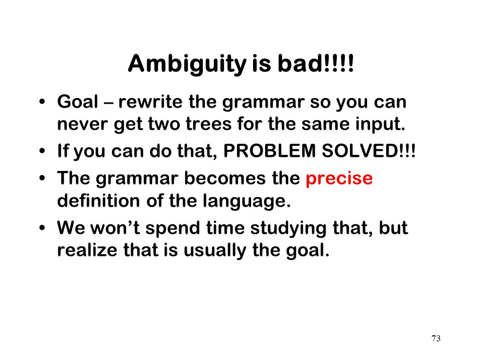 Ambiguity is bad!!!! Goal – rewrite the grammar so you can never get two trees for the same input. If you can do that, PROBLEM SOLVED!!!