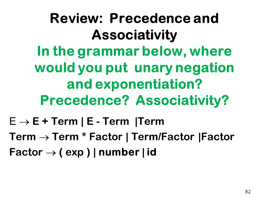 Review: Precedence and Associativity In the grammar below, where would you put unary negation and exponentiation Precedence Associativity